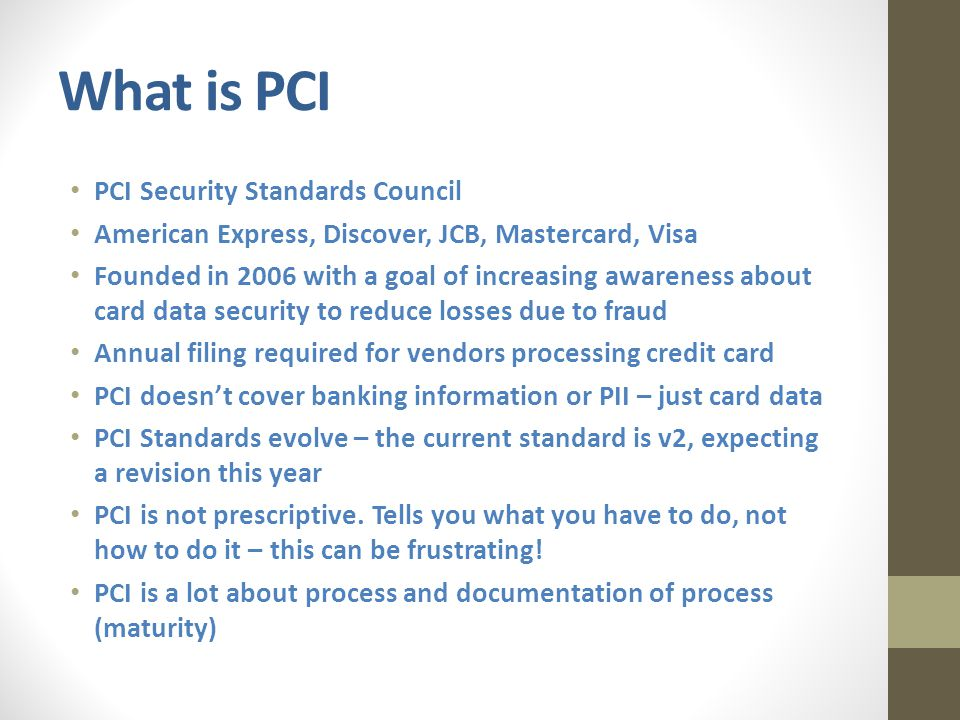 What is PCI PCI Security Standards Council American Express, Discover, JCB, Mastercard, Visa Founded in 2006 with a goal of increasing awareness about card data security to reduce losses due to fraud Annual filing required for vendors processing credit card PCI doesn't cover banking information or PII – just card data PCI Standards evolve – the current standard is v2, expecting a revision this year PCI is not prescriptive.