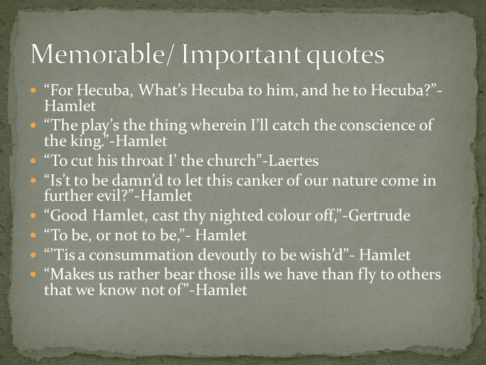 """""""For Hecuba, What's Hecuba to him, and he to Hecuba?""""- Hamlet """"The play's the thing wherein I'll catch the conscience of the king.""""-Hamlet """"To cut his"""