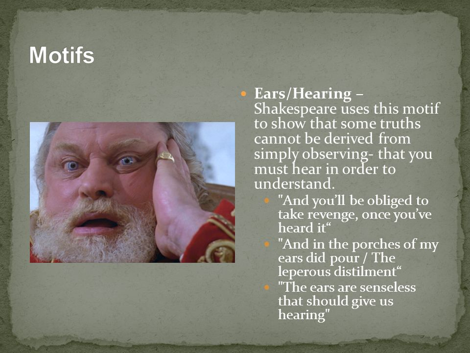 Ears/Hearing – Shakespeare uses this motif to show that some truths cannot be derived from simply observing- that you must hear in order to understand