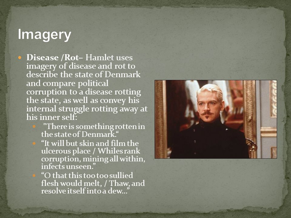 Disease /Rot– Hamlet uses imagery of disease and rot to describe the state of Denmark and compare political corruption to a disease rotting the state,