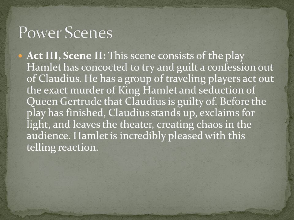 Act III, Scene II: This scene consists of the play Hamlet has concocted to try and guilt a confession out of Claudius. He has a group of traveling pla