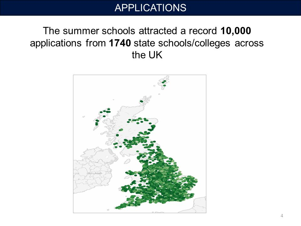 4 APPLICATIONS The summer schools attracted a record 10,000 applications from 1740 state schools/colleges across the UK