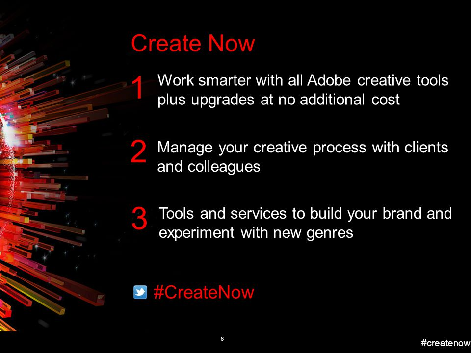 #createnow 6 Work smarter with all Adobe creative tools plus upgrades at no additional cost 1 2 3 Manage your creative process with clients and colleagues Tools and services to build your brand and experiment with new genres #CreateNow Create Now
