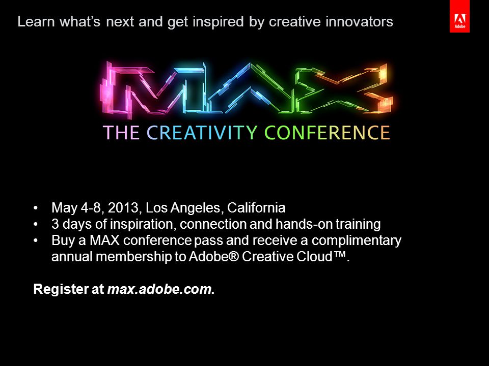 #createnow May 4-8, 2013, Los Angeles, California 3 days of inspiration, connection and hands-on training Buy a MAX conference pass and receive a complimentary annual membership to Adobe® Creative Cloud™.