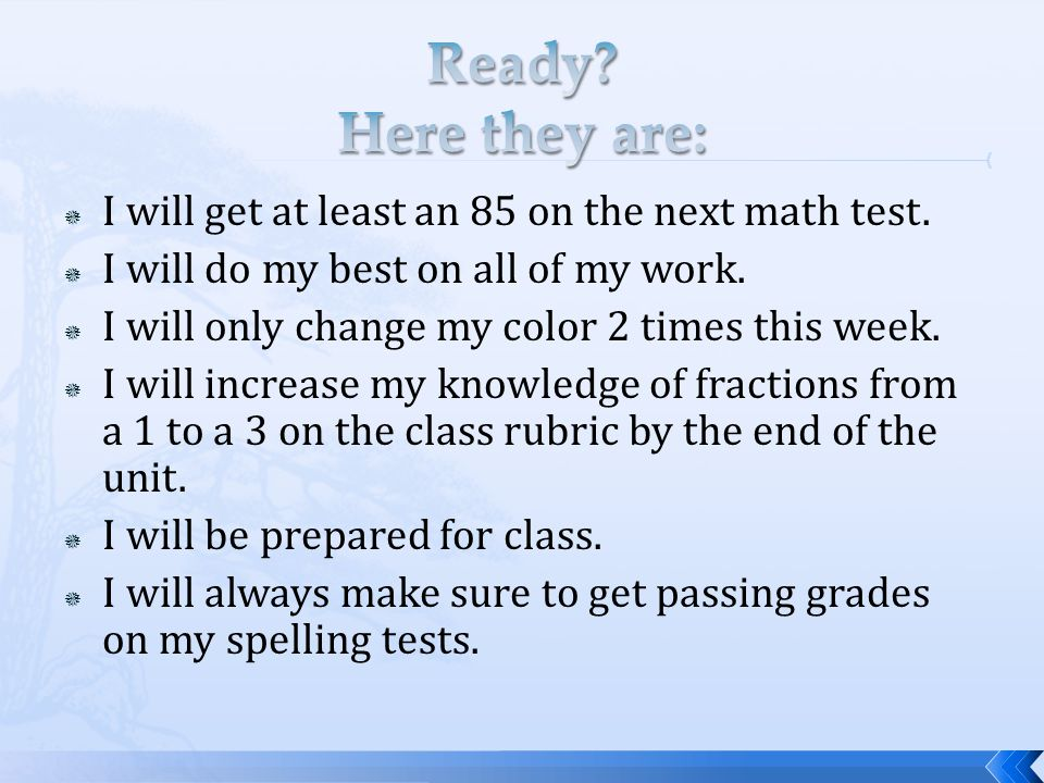  I will get at least an 85 on the next math test.  I will do my best on all of my work.  I will only change my color 2 times this week.  I will in