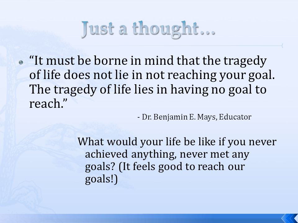 " ""It must be borne in mind that the tragedy of life does not lie in not reaching your goal. The tragedy of life lies in having no goal to reach."" - D"