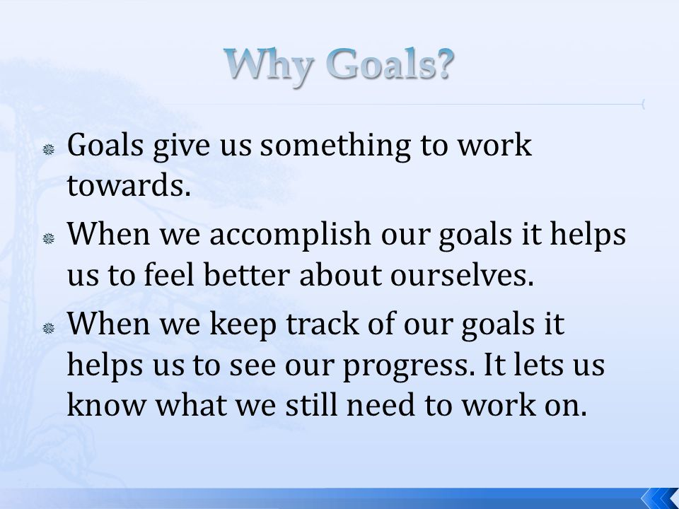 Goals give us something to work towards.