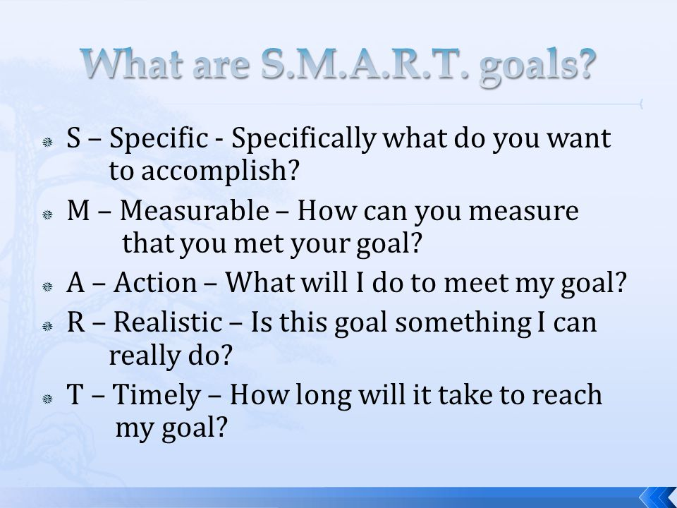  S – Specific - Specifically what do you want to accomplish?  M – Measurable – How can you measure that you met your goal?  A – Action – What will