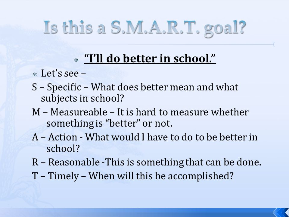 " ""I'll do better in school.""  Let's see – S – Specific – What does better mean and what subjects in school? M – Measureable – It is hard to measure"