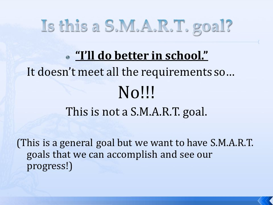 " ""I'll do better in school."" It doesn't meet all the requirements so… No!!! This is not a S.M.A.R.T. goal. (This is a general goal but we want to hav"