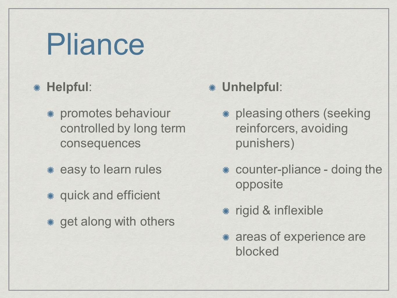 Pliance Helpful: promotes behaviour controlled by long term consequences easy to learn rules quick and efficient get along with others Unhelpful: pleasing others (seeking reinforcers, avoiding punishers) counter-pliance - doing the opposite rigid & inflexible areas of experience are blocked