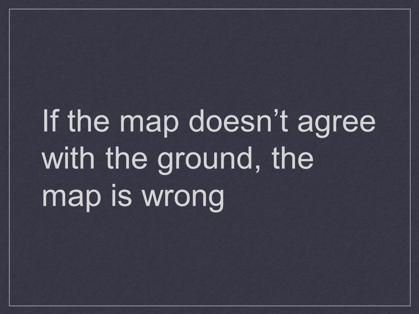 If the map doesn't agree with the ground, the map is wrong