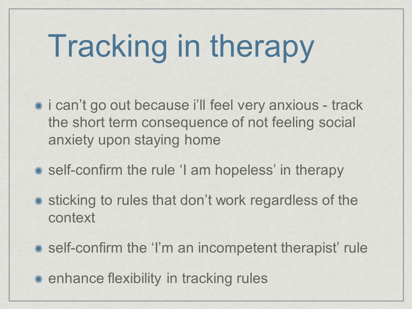 Tracking in therapy i can't go out because i'll feel very anxious - track the short term consequence of not feeling social anxiety upon staying home self-confirm the rule 'I am hopeless' in therapy sticking to rules that don't work regardless of the context self-confirm the 'I'm an incompetent therapist' rule enhance flexibility in tracking rules