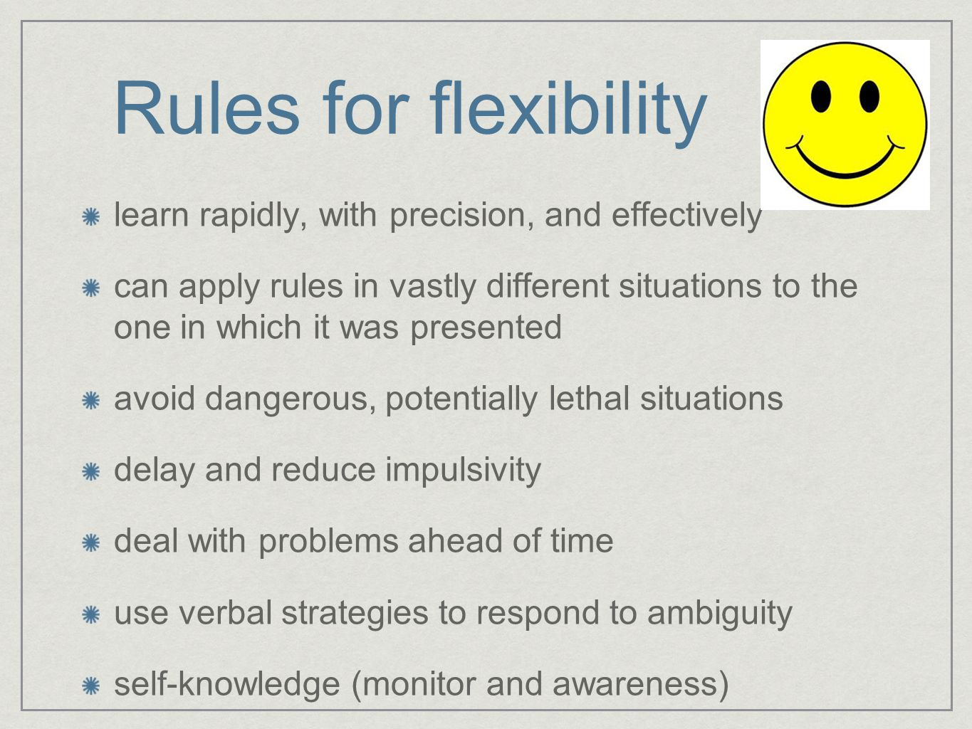 Rules for flexibility learn rapidly, with precision, and effectively can apply rules in vastly different situations to the one in which it was presented avoid dangerous, potentially lethal situations delay and reduce impulsivity deal with problems ahead of time use verbal strategies to respond to ambiguity self-knowledge (monitor and awareness)