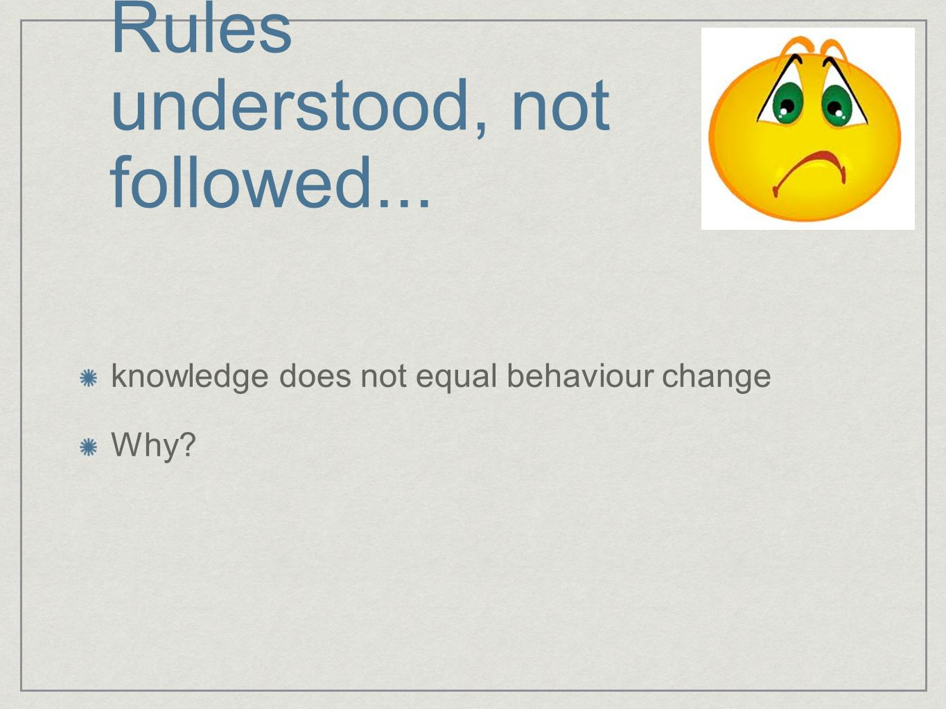 Rules understood, not followed... knowledge does not equal behaviour change Why
