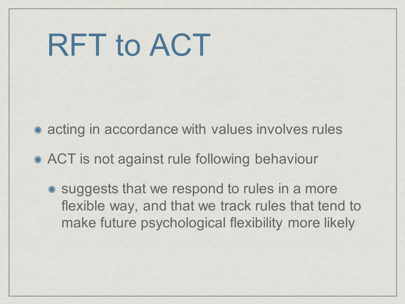 RFT to ACT acting in accordance with values involves rules ACT is not against rule following behaviour suggests that we respond to rules in a more flexible way, and that we track rules that tend to make future psychological flexibility more likely