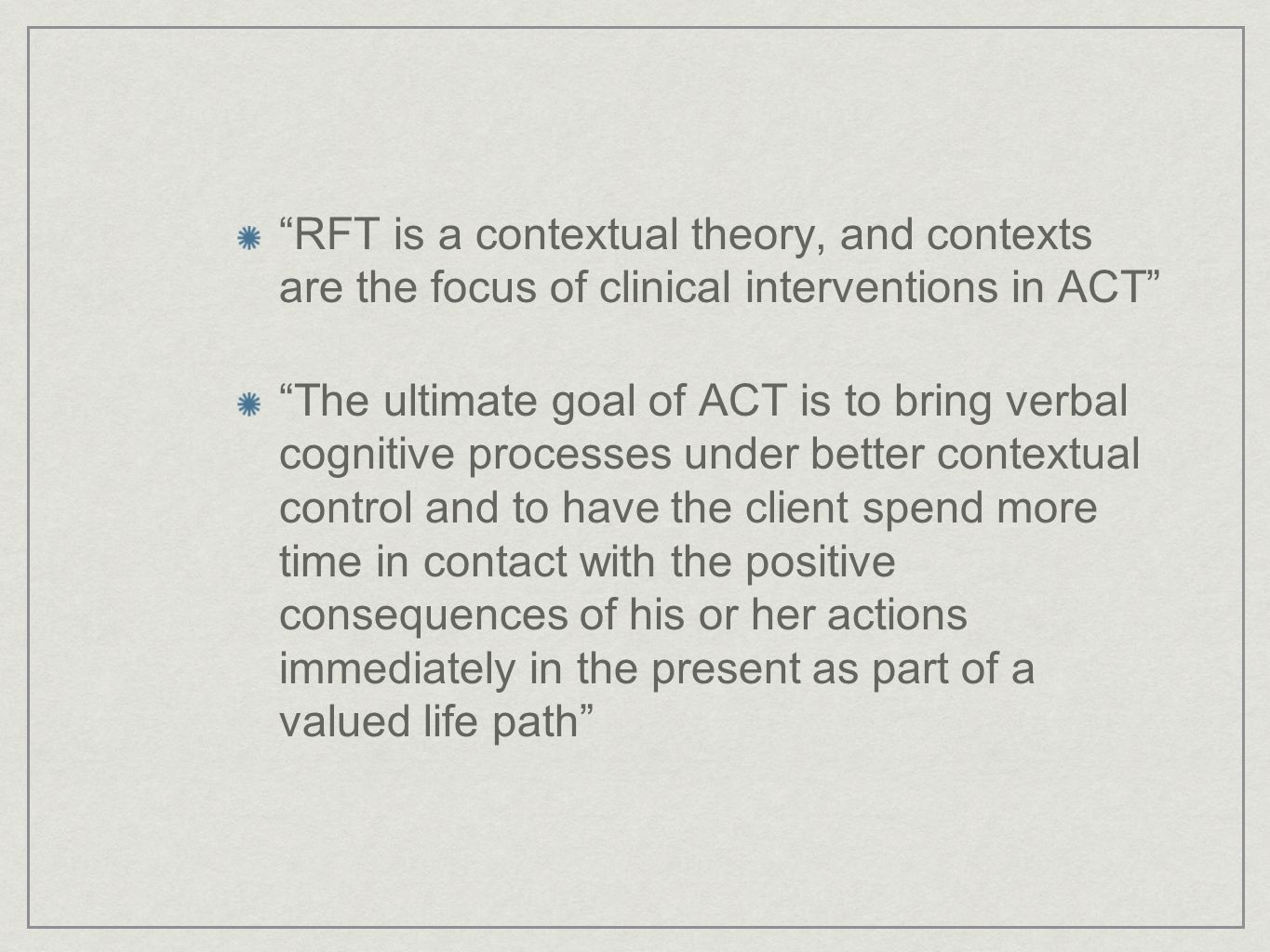 RFT is a contextual theory, and contexts are the focus of clinical interventions in ACT The ultimate goal of ACT is to bring verbal cognitive processes under better contextual control and to have the client spend more time in contact with the positive consequences of his or her actions immediately in the present as part of a valued life path