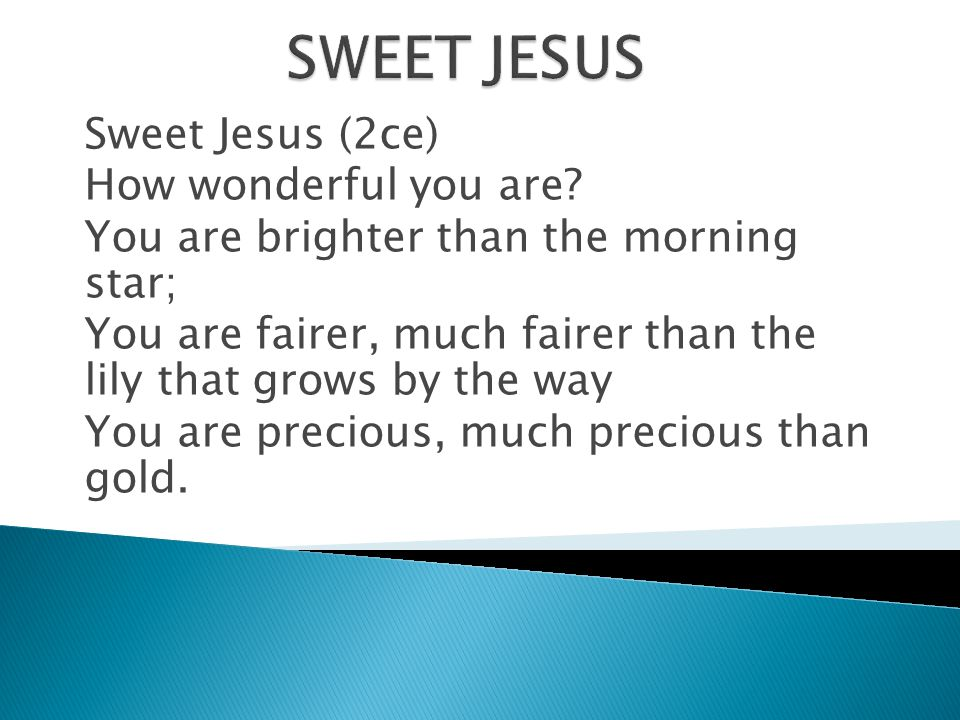 Sweet Jesus (2ce) How wonderful you are? You are brighter than the morning star; You are fairer, much fairer than the lily that grows by the way You a
