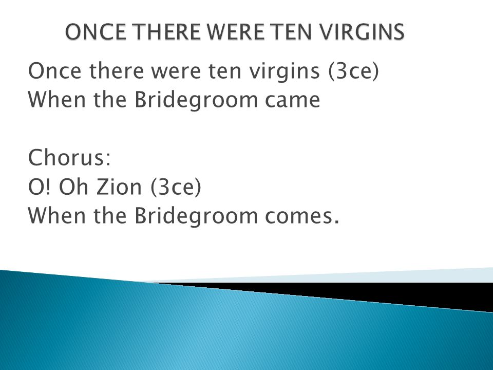 Once there were ten virgins (3ce) When the Bridegroom came Chorus: O! Oh Zion (3ce) When the Bridegroom comes.