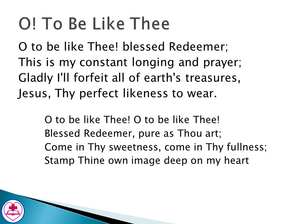 O to be like Thee! blessed Redeemer; This is my constant longing and prayer; Gladly I'll forfeit all of earth's treasures, Jesus, Thy perfect likeness