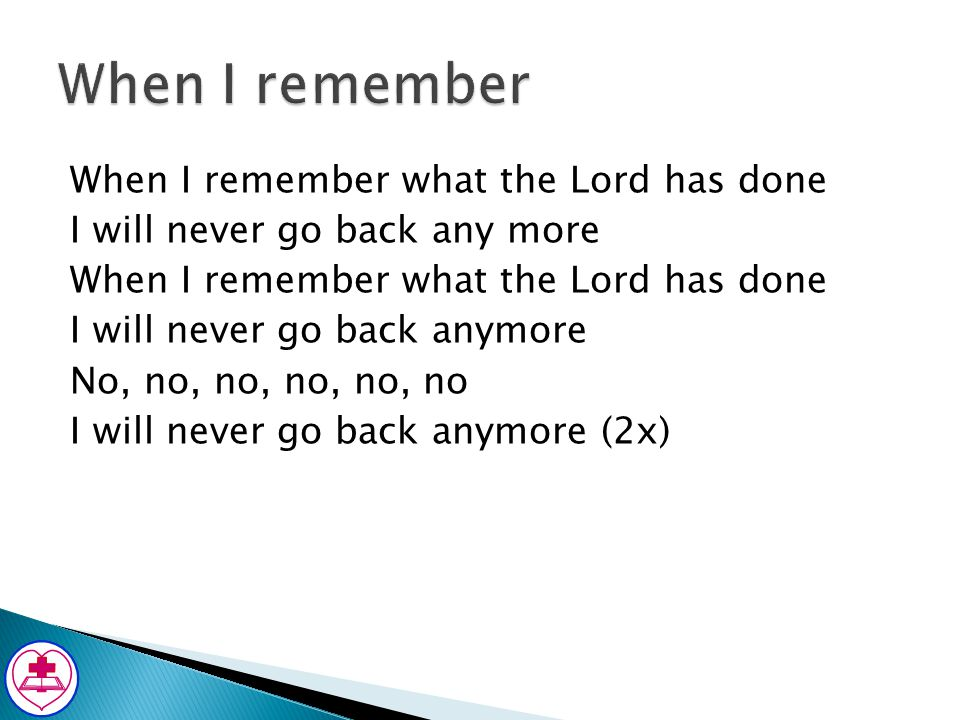 When I remember what the Lord has done I will never go back any more When I remember what the Lord has done I will never go back anymore No, no, no, n