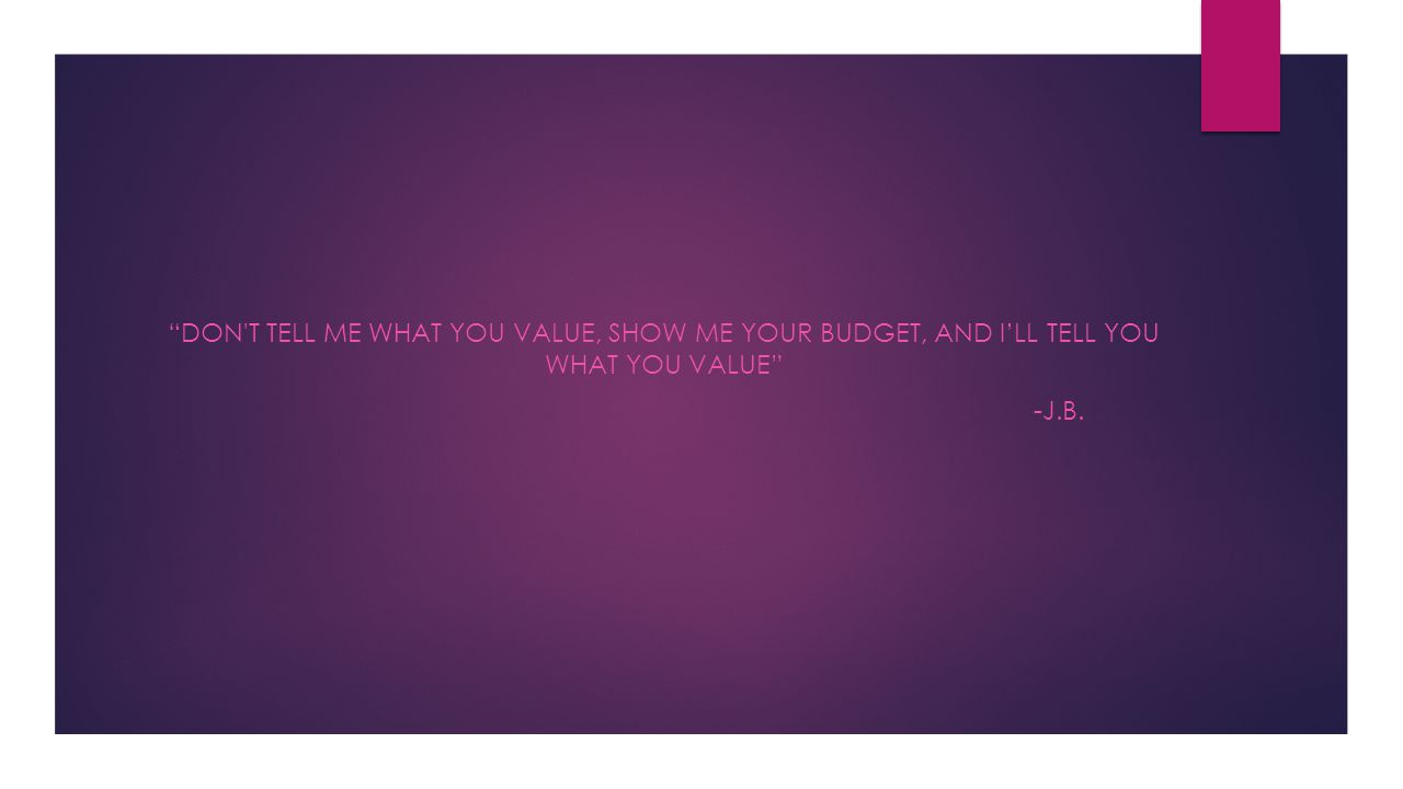 """""""DON'T TELL ME WHAT YOU VALUE, SHOW ME YOUR BUDGET, AND I'LL TELL YOU WHAT YOU VALUE"""" -J.B."""