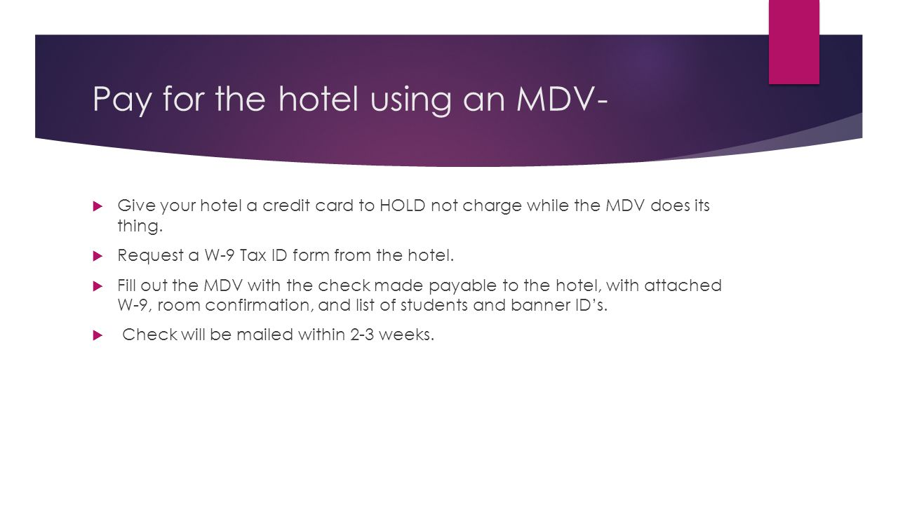 Pay for the hotel using an MDV-  Give your hotel a credit card to HOLD not charge while the MDV does its thing.  Request a W-9 Tax ID form from the