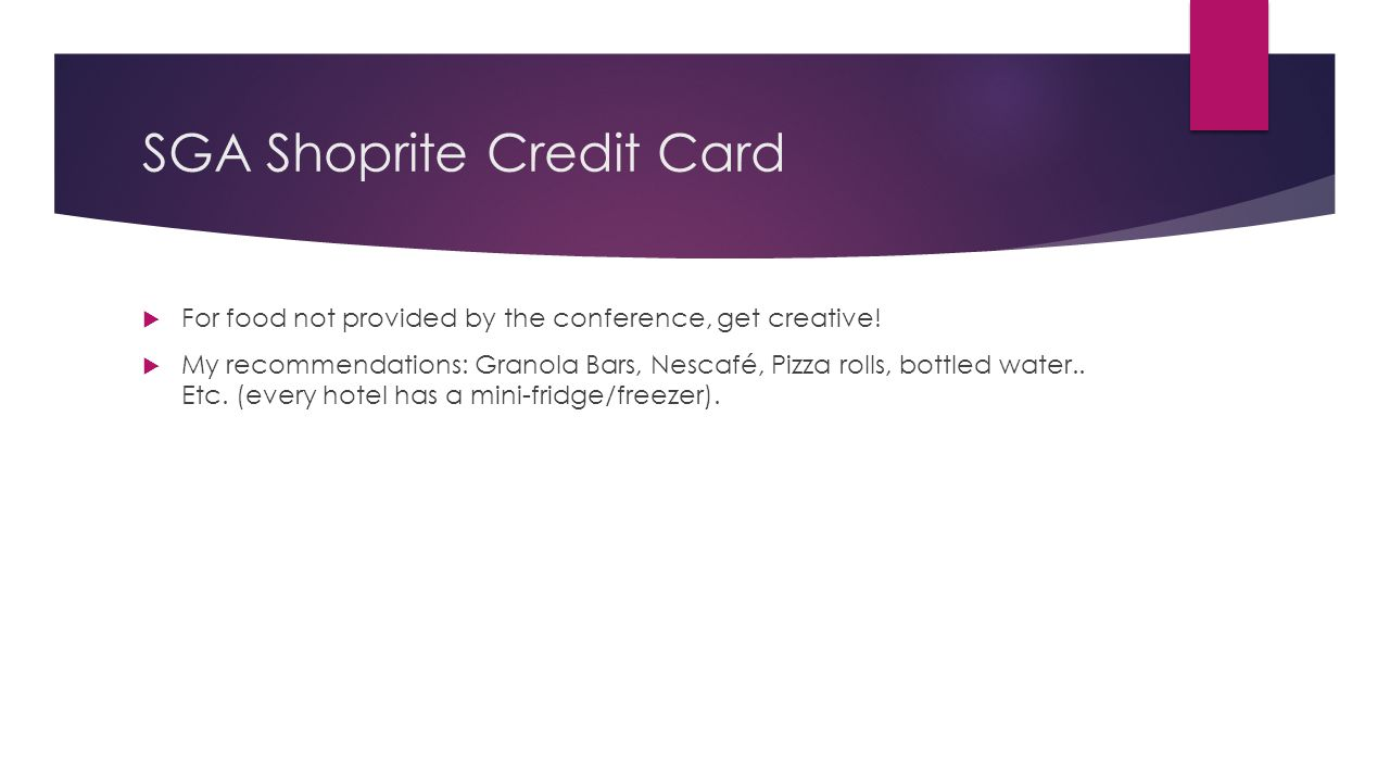 SGA Shoprite Credit Card  For food not provided by the conference, get creative!  My recommendations: Granola Bars, Nescafé, Pizza rolls, bottled wa