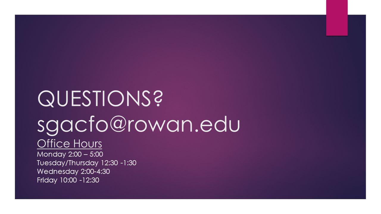 QUESTIONS? sgacfo@rowan.edu Office Hours Monday 2:00 – 5:00 Tuesday/Thursday 12:30 -1:30 Wednesday 2:00-4:30 Friday 10:00 -12:30