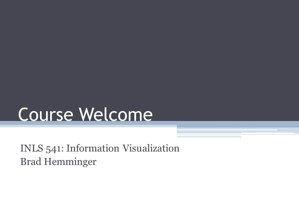Course Welcome INLS 541: Information Visualization Brad Hemminger