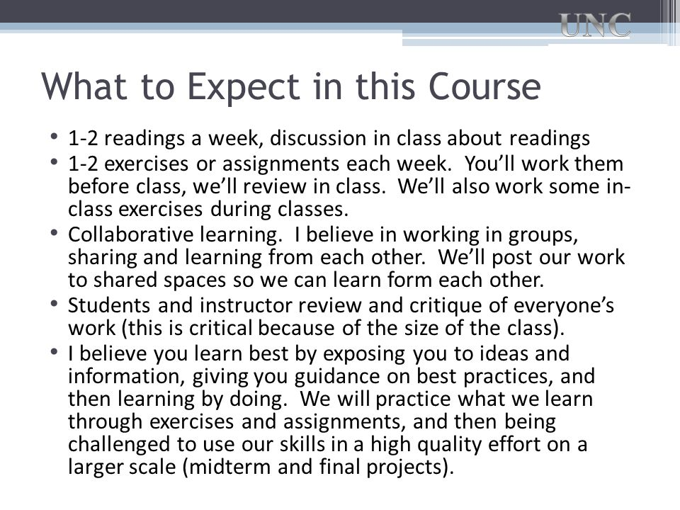 What to Expect in this Course 1-2 readings a week, discussion in class about readings 1-2 exercises or assignments each week.