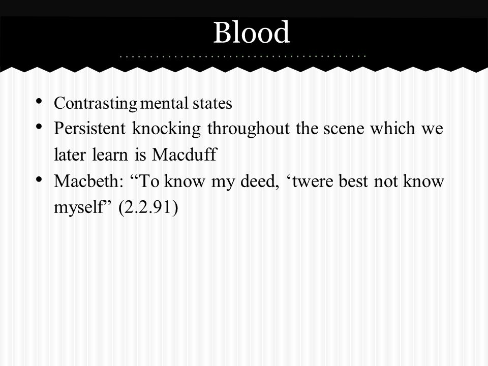 Blood Contrasting mental states Persistent knocking throughout the scene which we later learn is Macduff Macbeth: To know my deed, 'twere best not know myself (2.2.91)