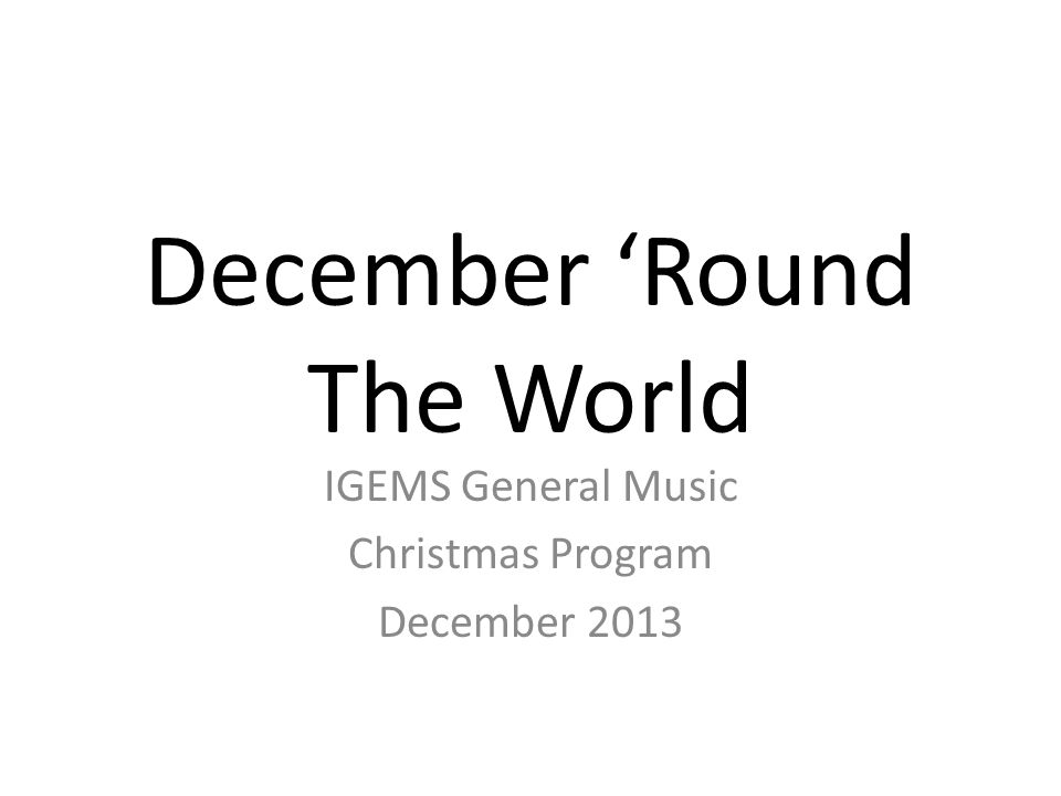 December 'Round The World IGEMS General Music Christmas Program December 2013