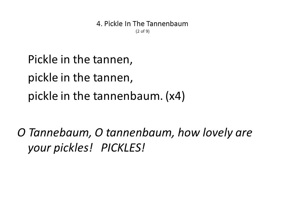 4. Pickle In The Tannenbaum (2 of 9) Pickle in the tannen, pickle in the tannen, pickle in the tannenbaum. (x4) O Tannebaum, O tannenbaum, how lovely