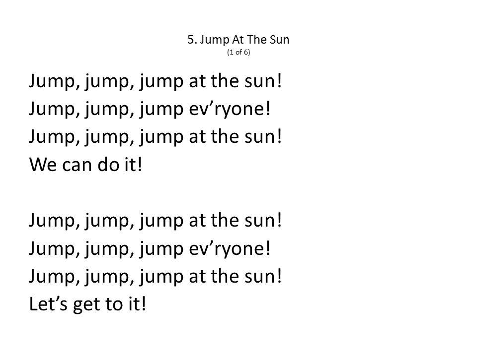 5. Jump At The Sun (1 of 6) Jump, jump, jump at the sun.