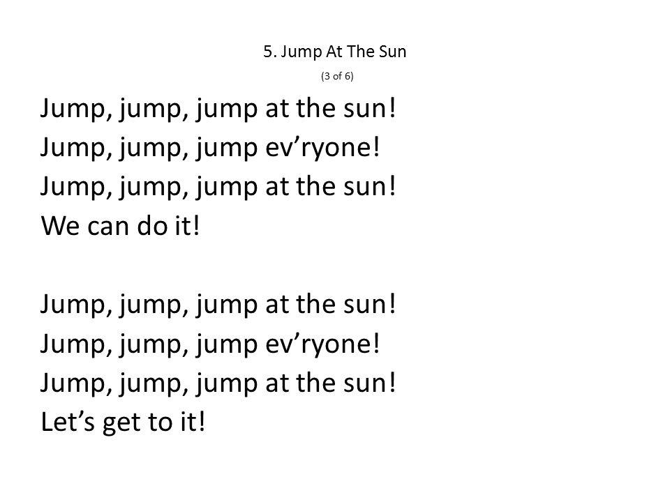 5. Jump At The Sun (3 of 6) Jump, jump, jump at the sun.