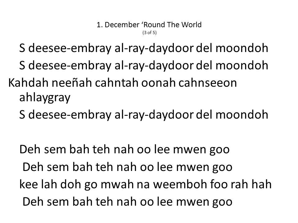 1. December 'Round The World (3 of 5) S deesee-embray al-ray-daydoor del moondoh Kahdah neeñah cahntah oonah cahnseeon ahlaygray S deesee-embray al-ra