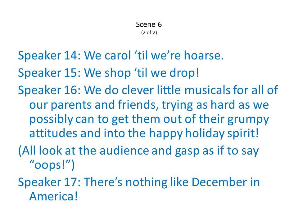 Scene 6 (2 of 2) Speaker 14: We carol 'til we're hoarse.