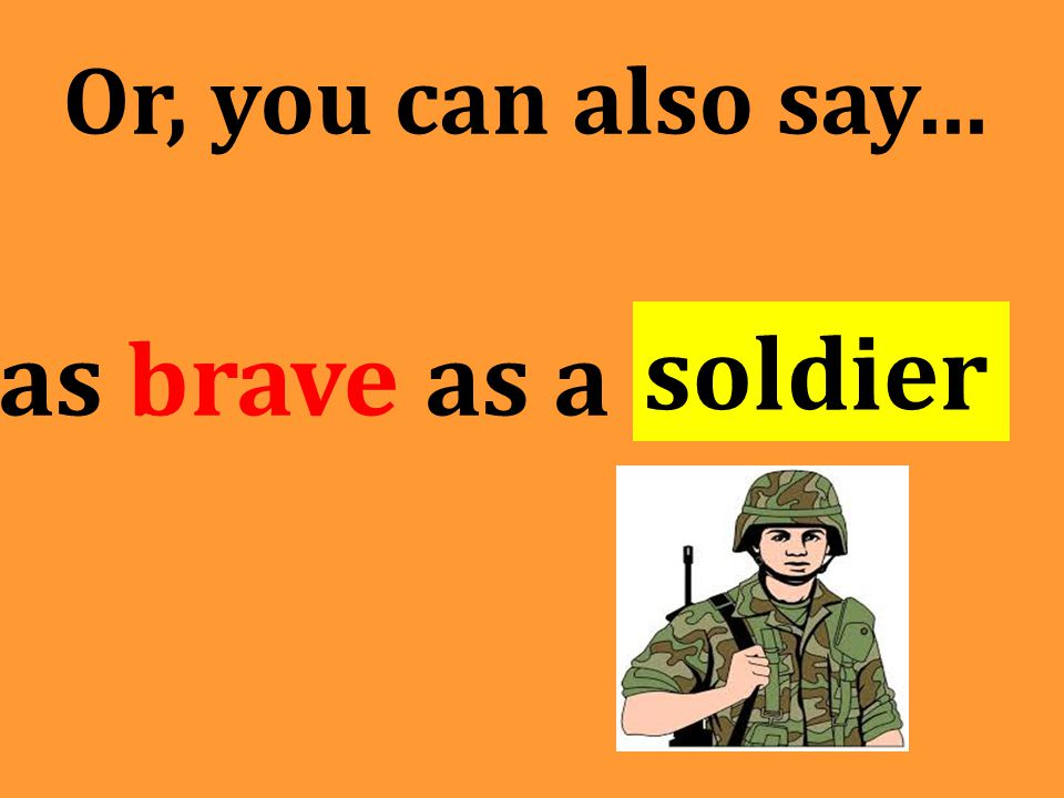 Or, you can also say… as brave as a soldier