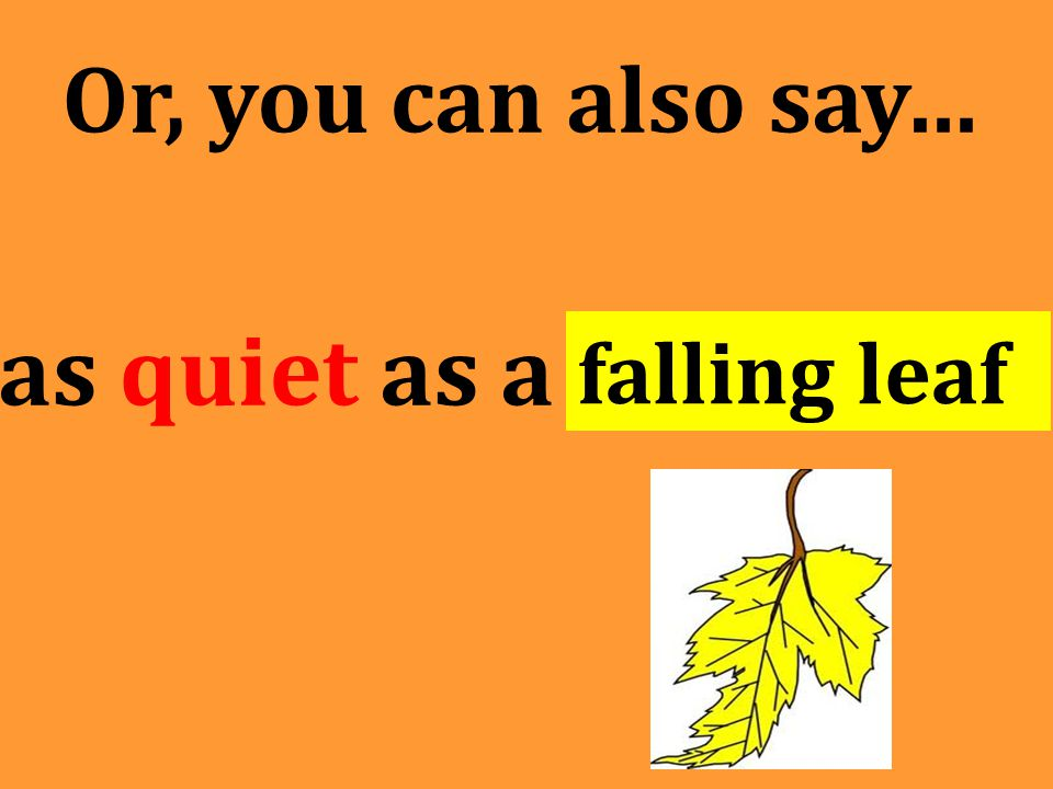 Or, you can also say… as quiet as a falling leaf