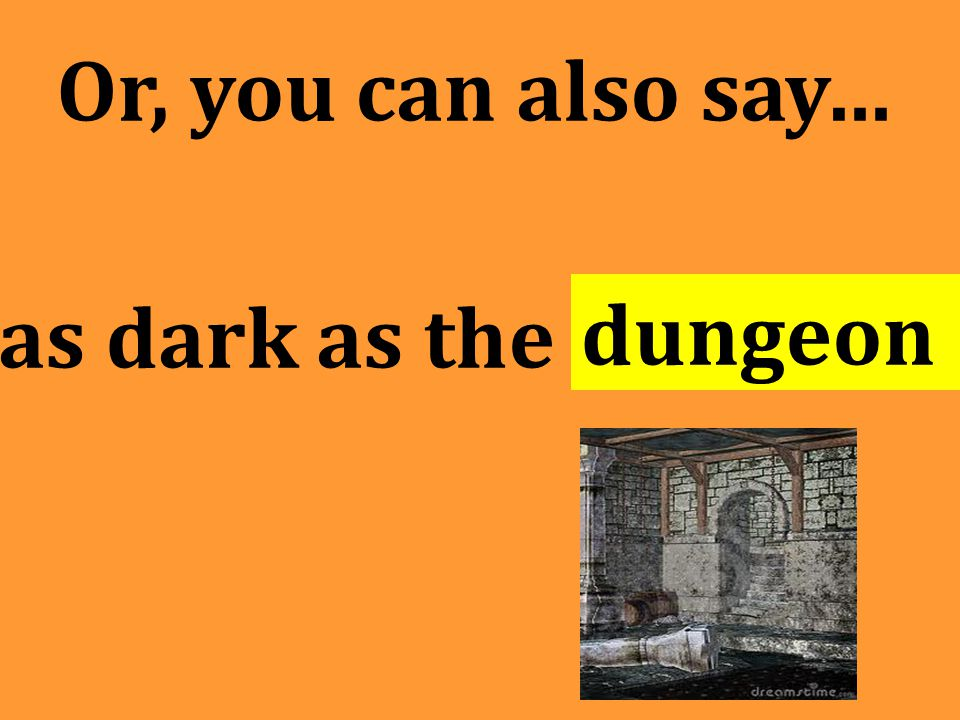 Or, you can also say… as dark as the dungeon