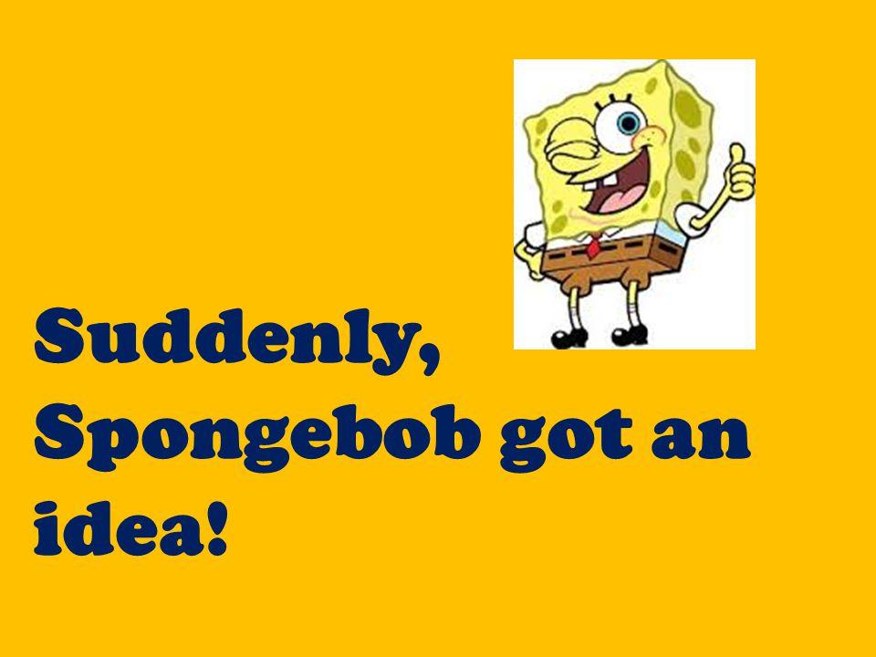 Suddenly, Spongebob got an idea!