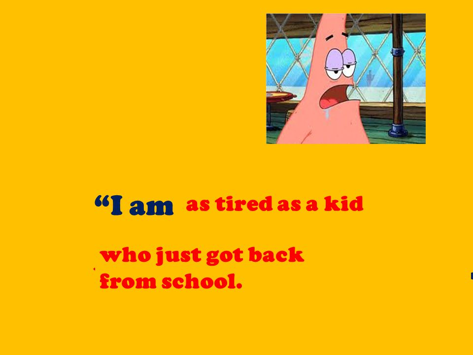 """""""I am as tired as a kid who just got back from school. as tired as a kid who just got back from school."""