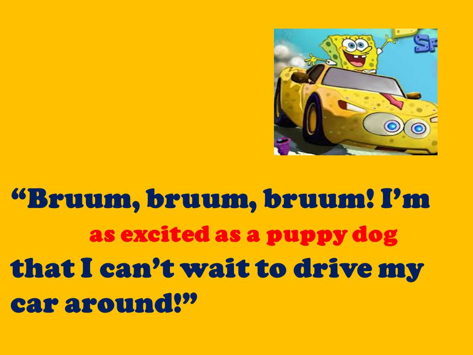 """""""Bruum, bruum, bruum! I'm as excited as a puppy dog that I can't wait to drive my car around!"""" as excited as a puppy dog"""