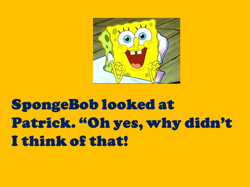 """SpongeBob looked at Patrick. """"Oh yes, why didn't I think of that!"""