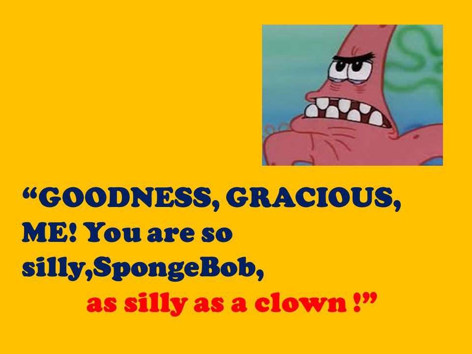 """""""GOODNESS, GRACIOUS, ME! You are so silly,SpongeBob, as silly as a clown!"""""""