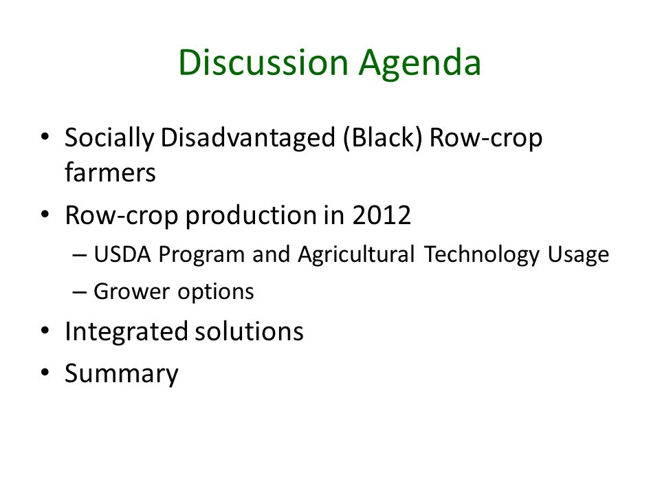 Discussion Agenda Socially Disadvantaged (Black) Row-crop farmers Row-crop production in 2012 – USDA Program and Agricultural Technology Usage – Grower options Integrated solutions Summary