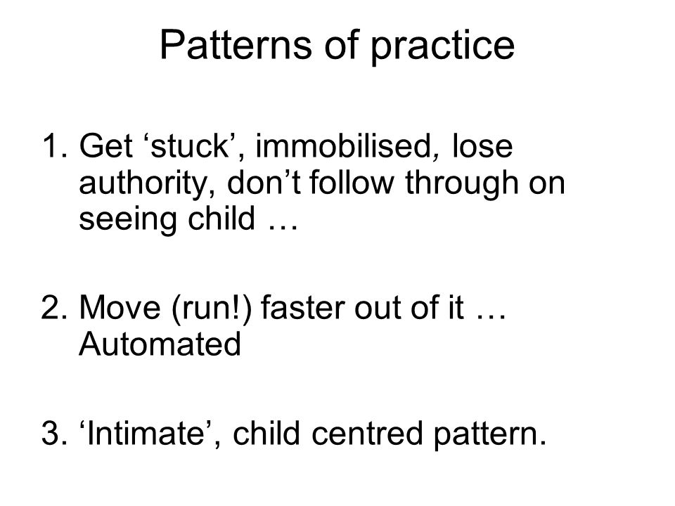 Patterns of practice 1.Get 'stuck', immobilised, lose authority, don't follow through on seeing child … 2.Move (run!) faster out of it … Automated 3.'Intimate', child centred pattern.