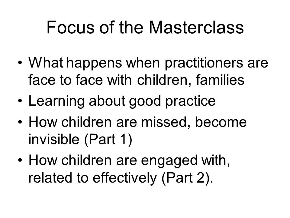 Focus of the Masterclass What happens when practitioners are face to face with children, families Learning about good practice How children are missed, become invisible (Part 1) How children are engaged with, related to effectively (Part 2).