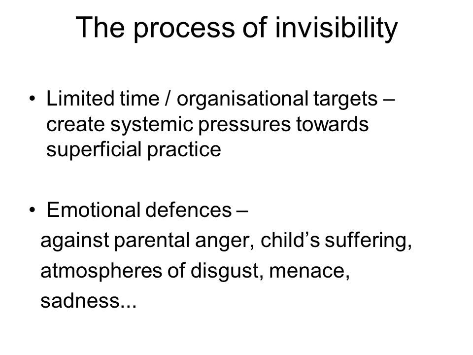 The process of invisibility Limited time / organisational targets – create systemic pressures towards superficial practice Emotional defences – against parental anger, child's suffering, atmospheres of disgust, menace, sadness...